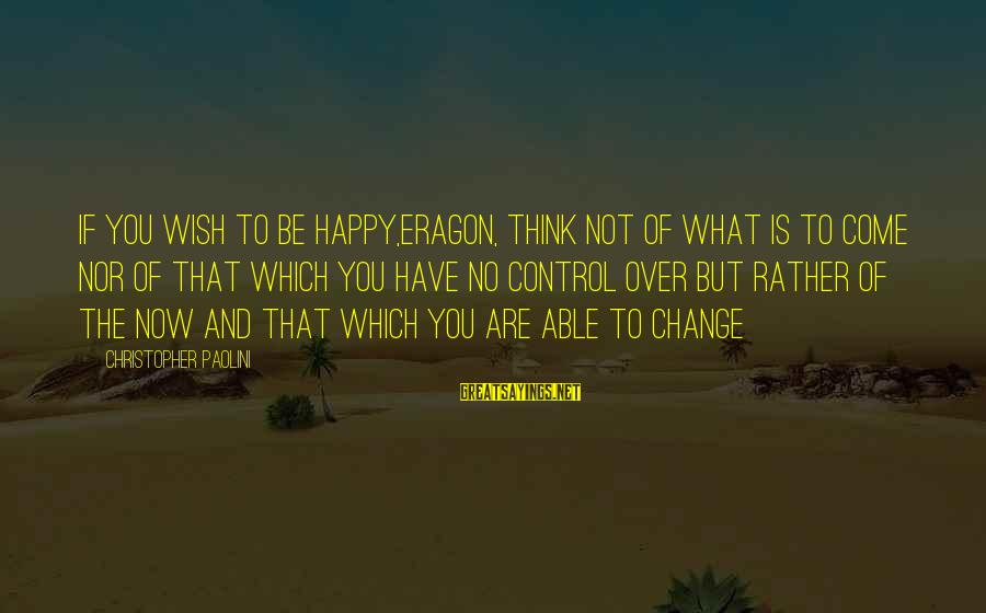 Oromis Sayings By Christopher Paolini: If you wish to be happy,Eragon, Think not of what is to come nor of