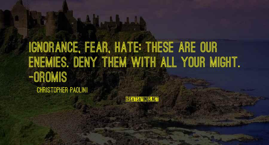 Oromis Sayings By Christopher Paolini: Ignorance, fear, hate: these are our enemies. Deny them with all your might. -Oromis