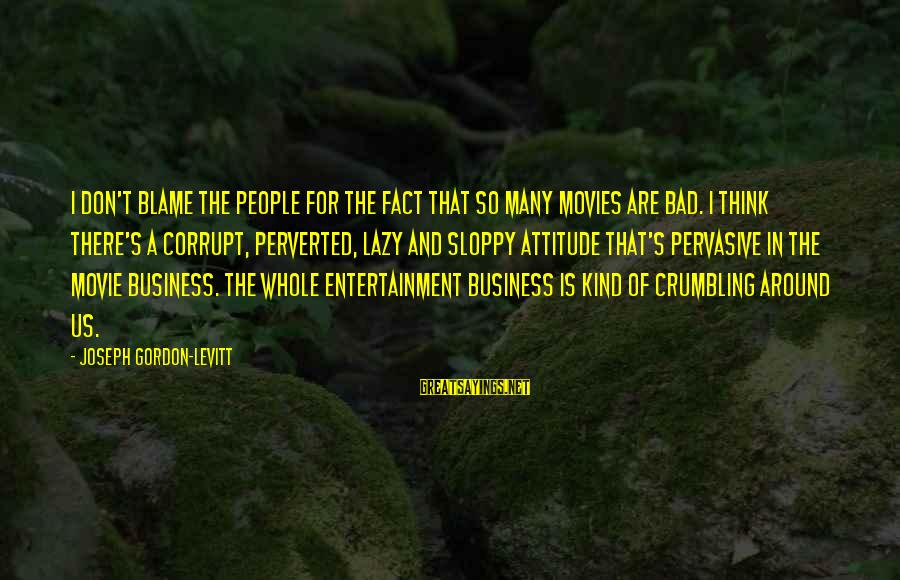 Orphans Sad Sayings By Joseph Gordon-Levitt: I don't blame the people for the fact that so many movies are bad. I