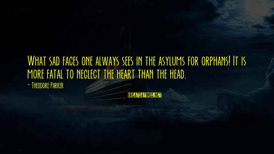 Orphans Sad Sayings By Theodore Parker: What sad faces one always sees in the asylums for orphans! It is more fatal
