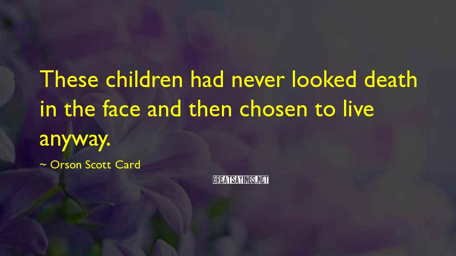 Orson Scott Card Sayings: These children had never looked death in the face and then chosen to live anyway.