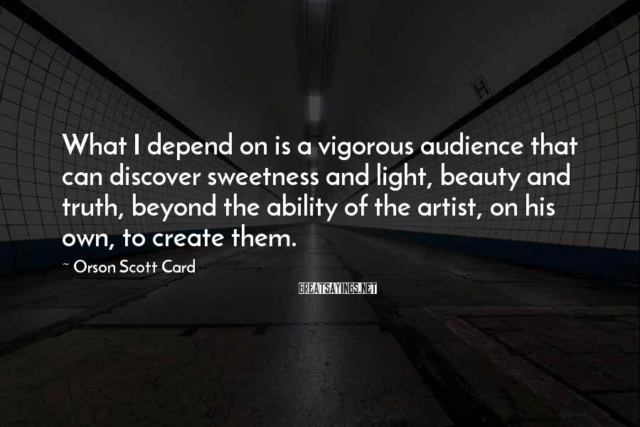 Orson Scott Card Sayings: What I depend on is a vigorous audience that can discover sweetness and light, beauty