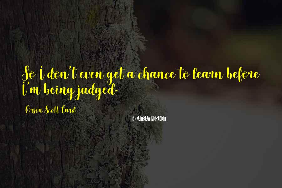 Orson Scott Card Sayings: So I don't even get a chance to learn before I'm being judged.
