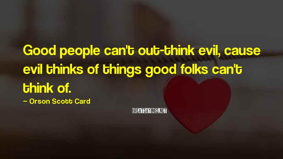 Orson Scott Card Sayings: Good people can't out-think evil, cause evil thinks of things good folks can't think of.