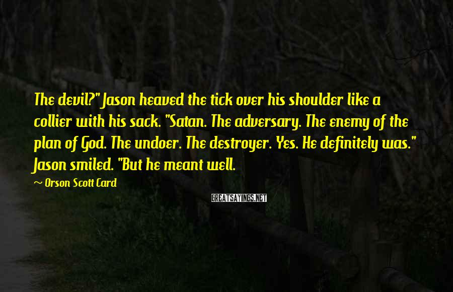 "Orson Scott Card Sayings: The devil?"" Jason heaved the tick over his shoulder like a collier with his sack."