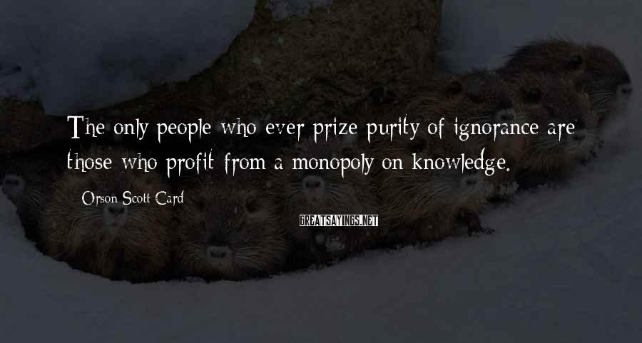 Orson Scott Card Sayings: The only people who ever prize purity of ignorance are those who profit from a