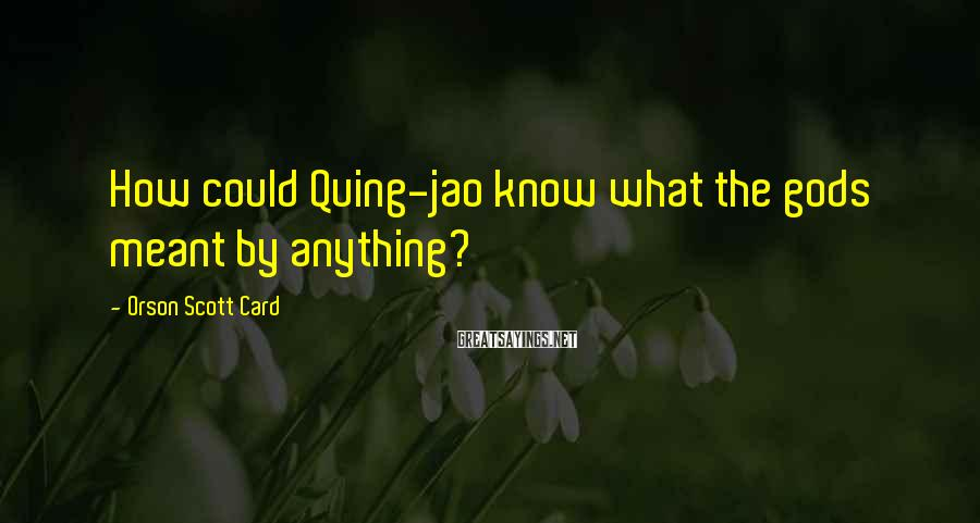 Orson Scott Card Sayings: How could Quing-jao know what the gods meant by anything?