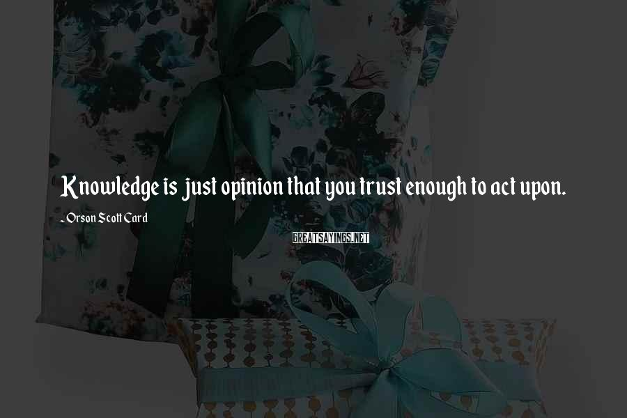 Orson Scott Card Sayings: Knowledge is just opinion that you trust enough to act upon.