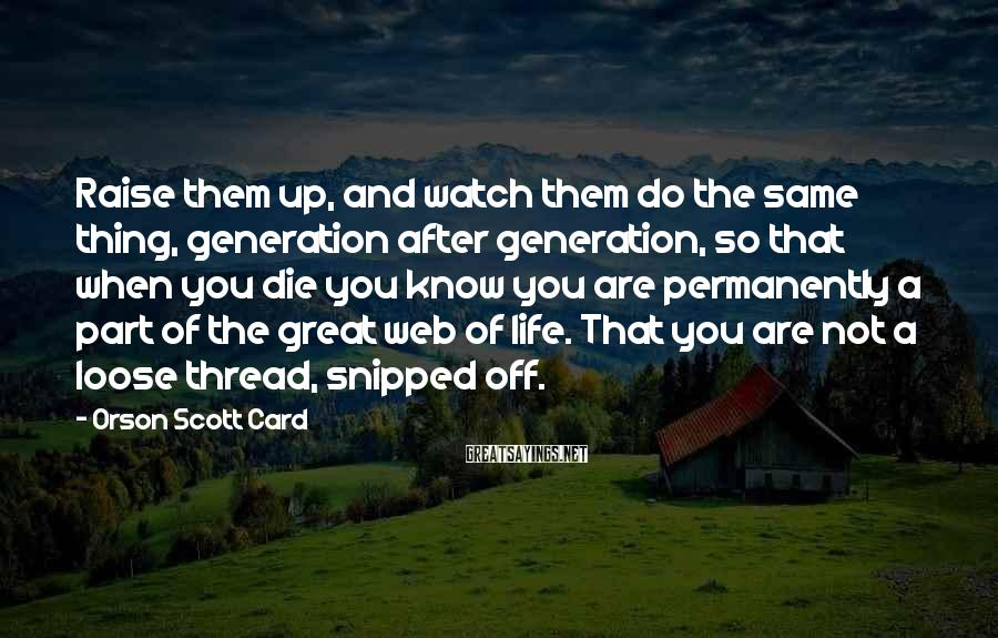 Orson Scott Card Sayings: Raise them up, and watch them do the same thing, generation after generation, so that