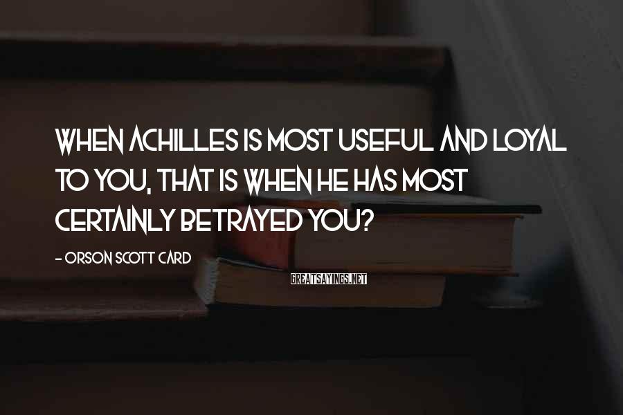 Orson Scott Card Sayings: When Achilles is most useful and loyal to you, that is when he has most