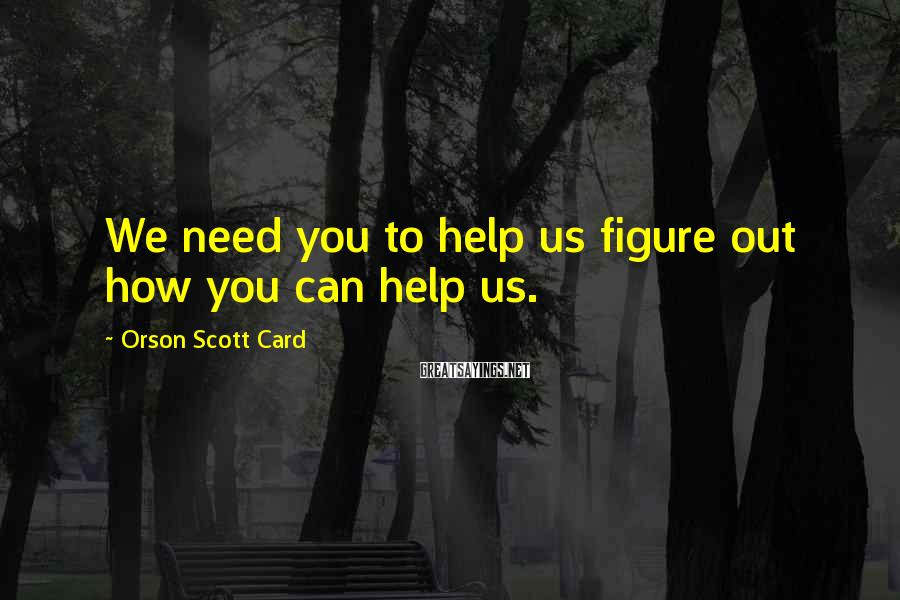 Orson Scott Card Sayings: We need you to help us figure out how you can help us.