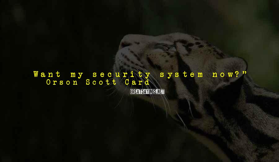 "Orson Scott Card Sayings: Want my security system now?"" Ender got up and walked away from his bed. ""Ender,"""