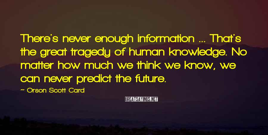Orson Scott Card Sayings: There's never enough information ... That's the great tragedy of human knowledge. No matter how