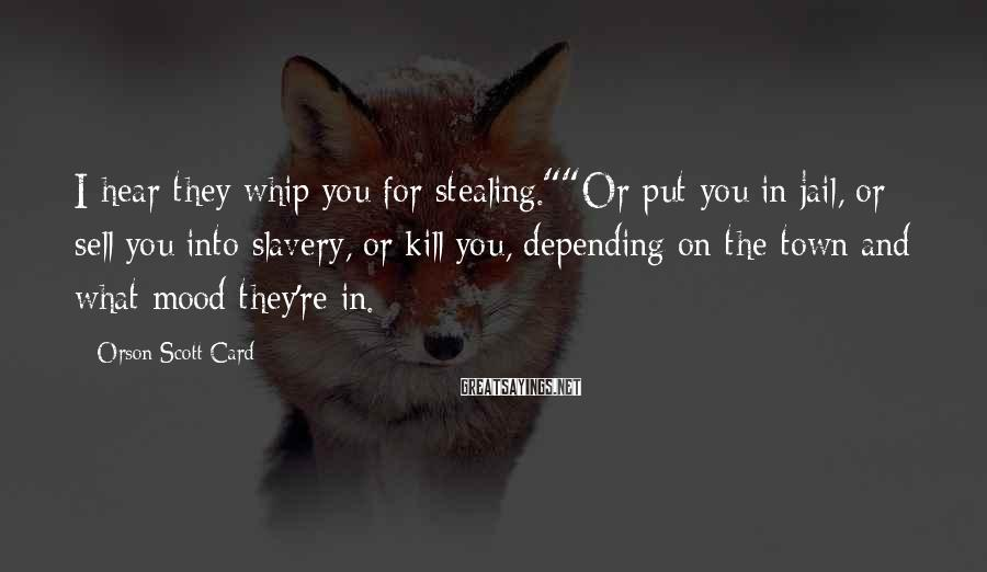 "Orson Scott Card Sayings: I hear they whip you for stealing.""""Or put you in jail, or sell you into"