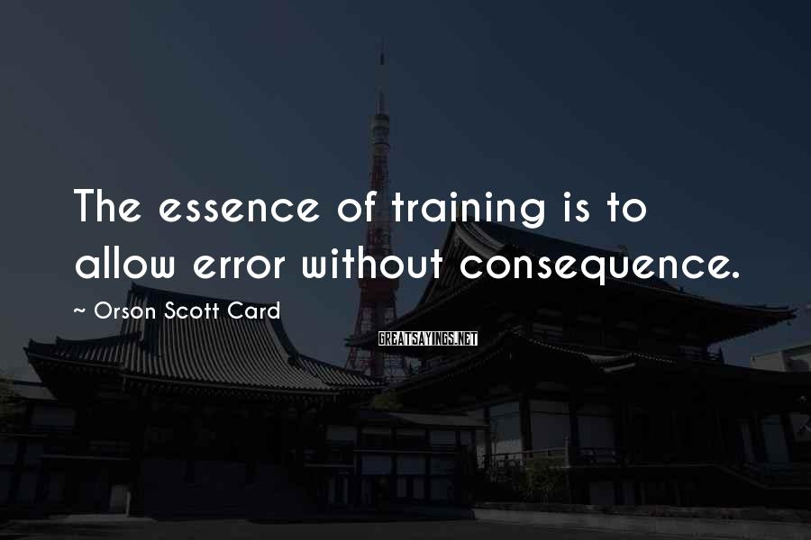 Orson Scott Card Sayings: The essence of training is to allow error without consequence.