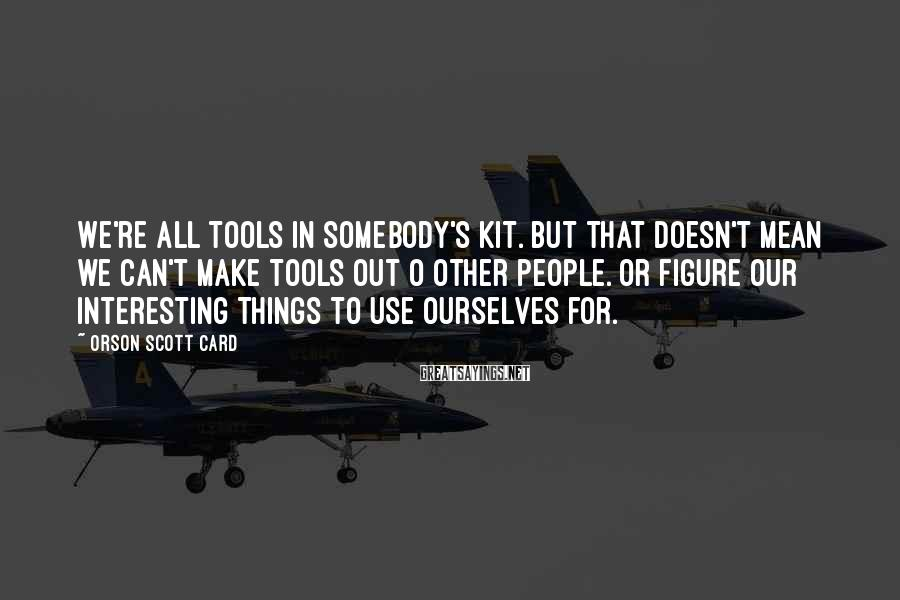 Orson Scott Card Sayings: We're all tools in somebody's kit. But that doesn't mean we can't make tools out