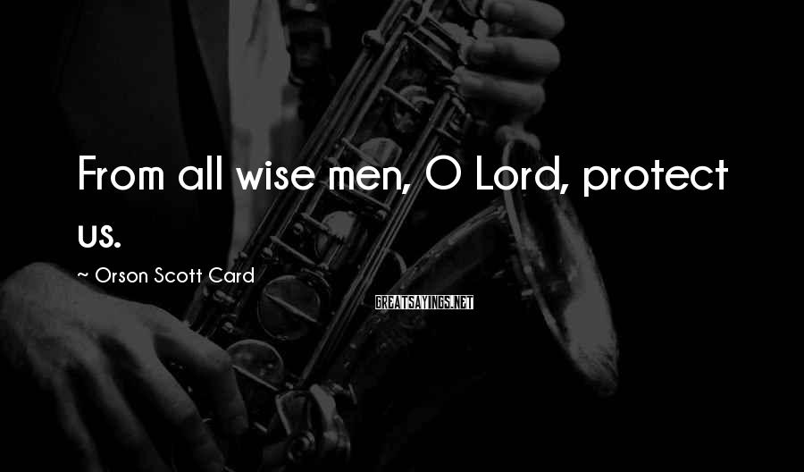 Orson Scott Card Sayings: From all wise men, O Lord, protect us.