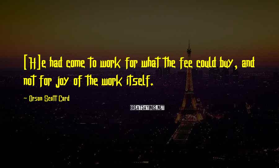 Orson Scott Card Sayings: [H]e had come to work for what the fee could buy, and not for joy
