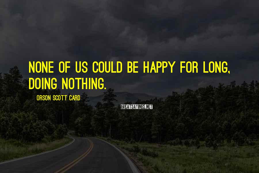 Orson Scott Card Sayings: None of us could be happy for long, doing nothing.