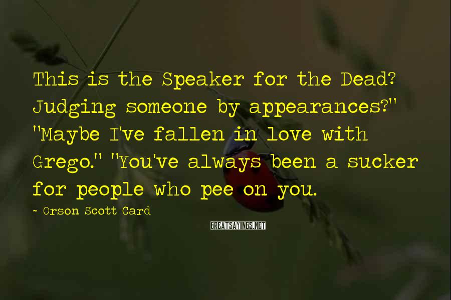 "Orson Scott Card Sayings: This is the Speaker for the Dead? Judging someone by appearances?"" ""Maybe I've fallen in"