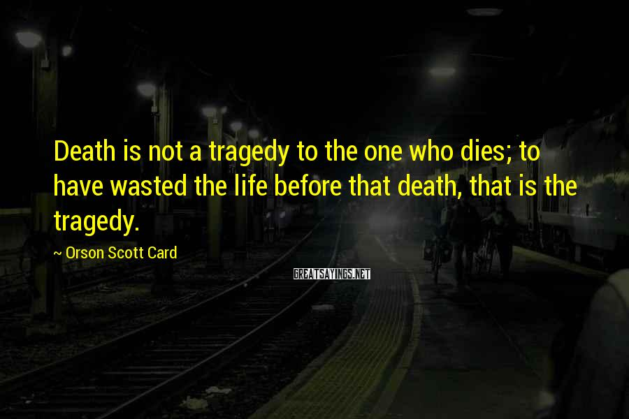 Orson Scott Card Sayings: Death is not a tragedy to the one who dies; to have wasted the life