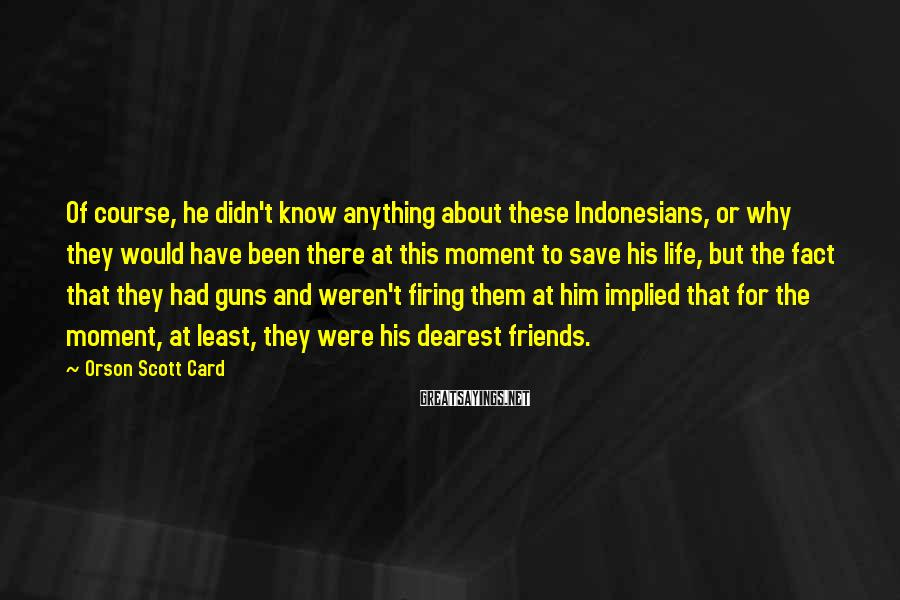 Orson Scott Card Sayings: Of course, he didn't know anything about these Indonesians, or why they would have been