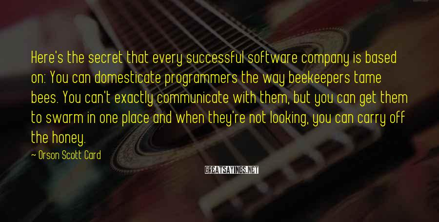 Orson Scott Card Sayings: Here's the secret that every successful software company is based on: You can domesticate programmers