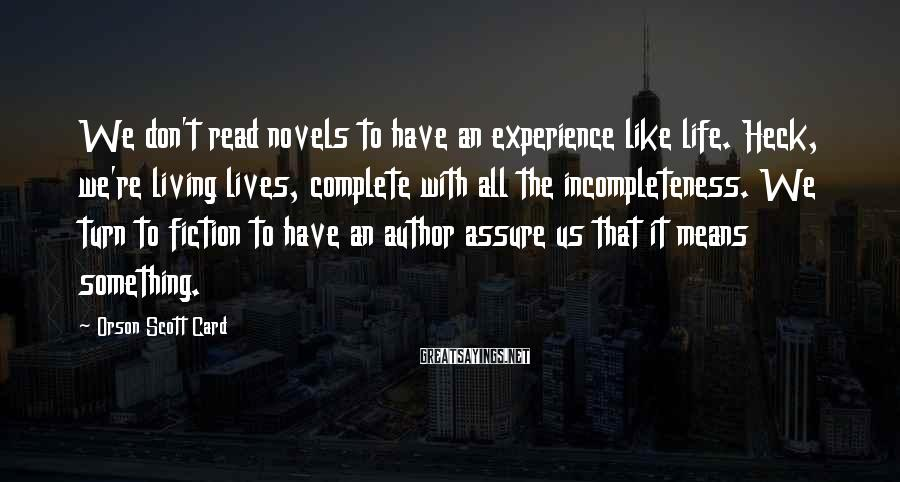 Orson Scott Card Sayings: We don't read novels to have an experience like life. Heck, we're living lives, complete