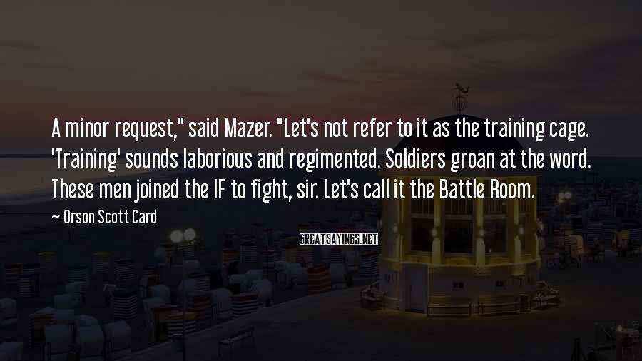 "Orson Scott Card Sayings: A minor request,"" said Mazer. ""Let's not refer to it as the training cage. 'Training'"