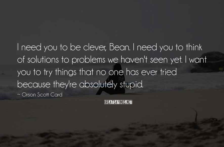 Orson Scott Card Sayings: I need you to be clever, Bean. I need you to think of solutions to