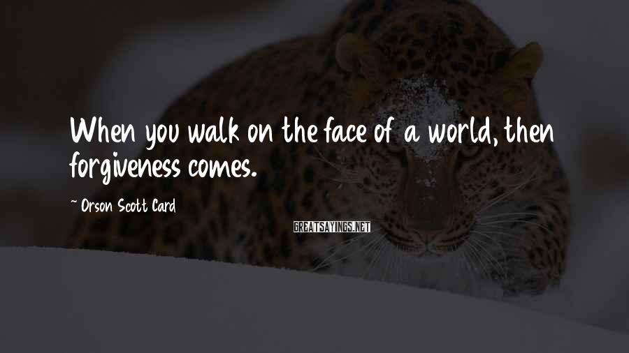 Orson Scott Card Sayings: When you walk on the face of a world, then forgiveness comes.