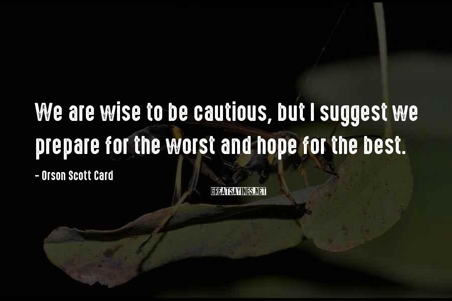 Orson Scott Card Sayings: We are wise to be cautious, but I suggest we prepare for the worst and