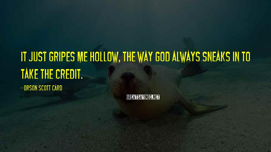 Orson Scott Card Sayings: It just gripes me hollow, the way God always sneaks in to take the credit.