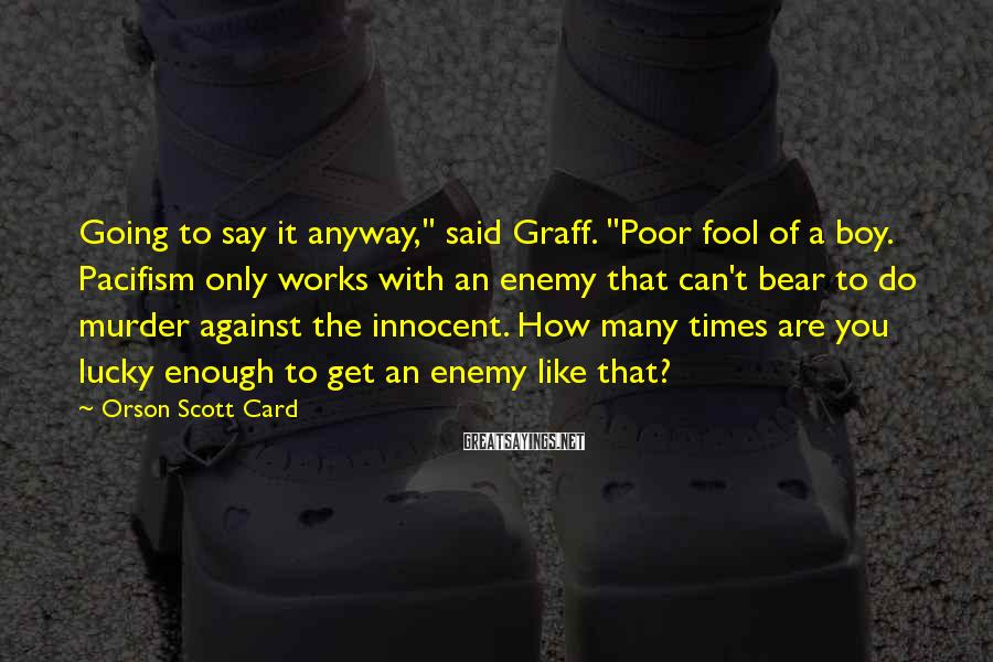 "Orson Scott Card Sayings: Going to say it anyway,"" said Graff. ""Poor fool of a boy. Pacifism only works"