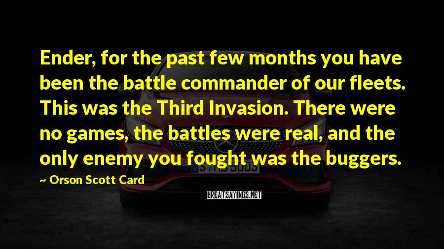 Orson Scott Card Sayings: Ender, for the past few months you have been the battle commander of our fleets.