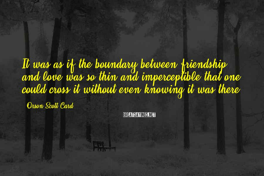 Orson Scott Card Sayings: It was as if the boundary between friendship and love was so thin and imperceptible