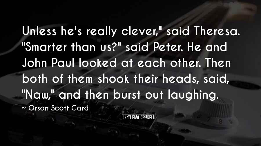 "Orson Scott Card Sayings: Unless he's really clever,"" said Theresa. ""Smarter than us?"" said Peter. He and John Paul"