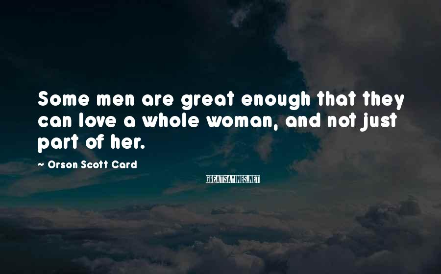 Orson Scott Card Sayings: Some men are great enough that they can love a whole woman, and not just