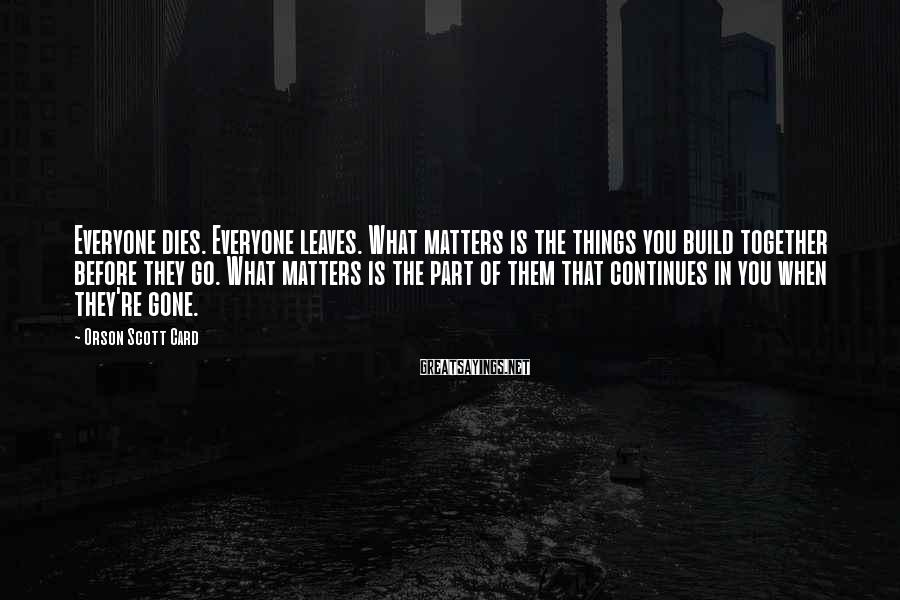 Orson Scott Card Sayings: Everyone dies. Everyone leaves. What matters is the things you build together before they go.