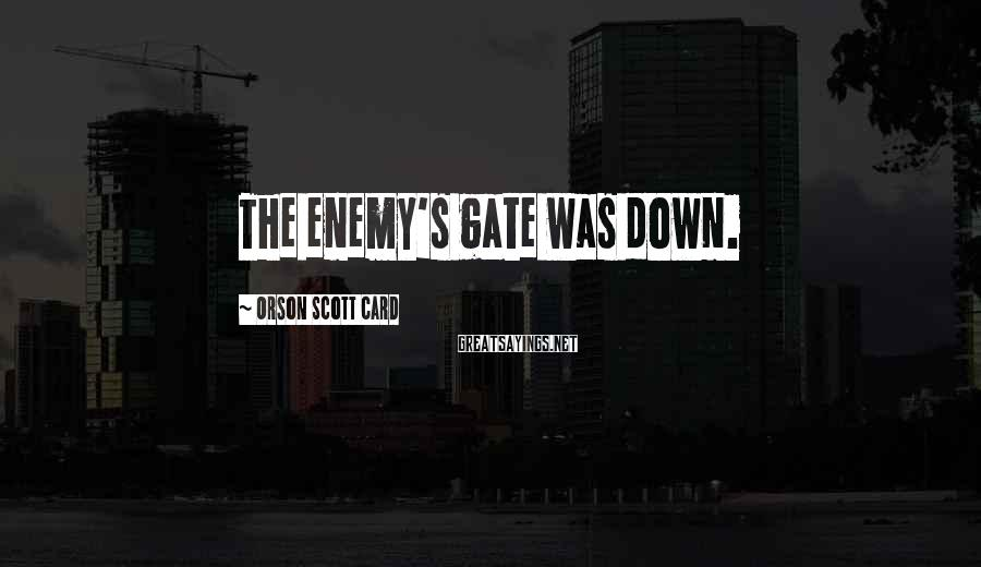 Orson Scott Card Sayings: The enemy's gate was down.