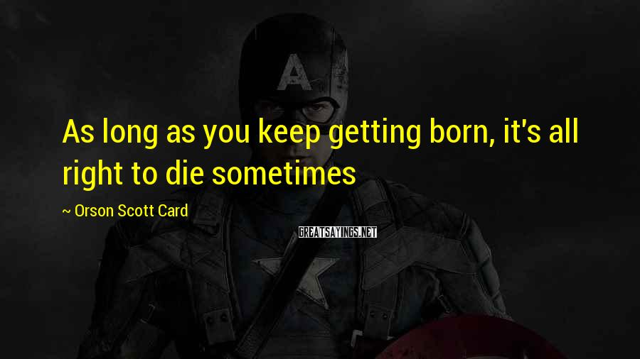 Orson Scott Card Sayings: As long as you keep getting born, it's all right to die sometimes