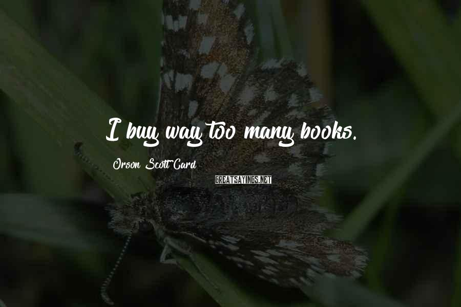 Orson Scott Card Sayings: I buy way too many books.