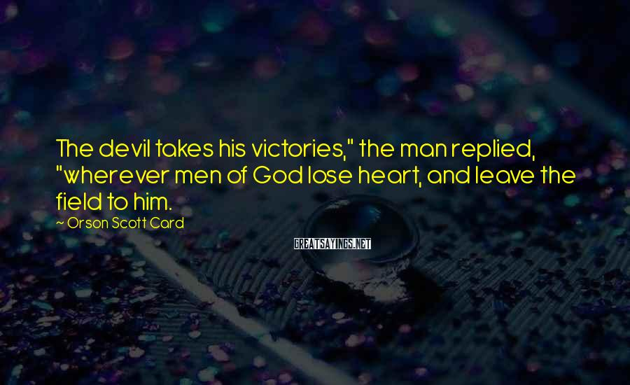 "Orson Scott Card Sayings: The devil takes his victories,"" the man replied, ""wherever men of God lose heart, and"