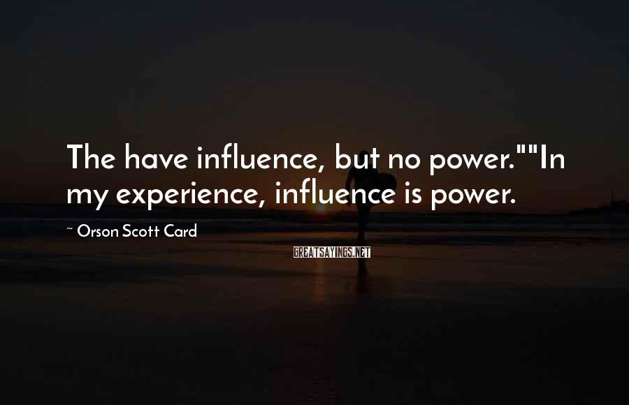 "Orson Scott Card Sayings: The have influence, but no power.""""In my experience, influence is power."