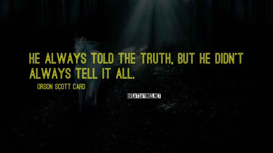 Orson Scott Card Sayings: He always told the truth, but he didn't always tell it all.