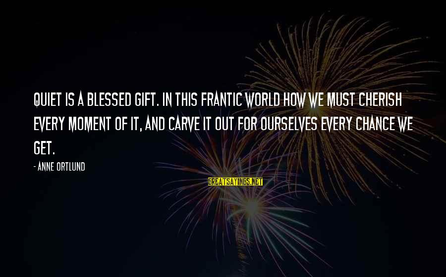 Ortlund's Sayings By Anne Ortlund: Quiet is a blessed gift. In this frantic world how we must cherish every moment