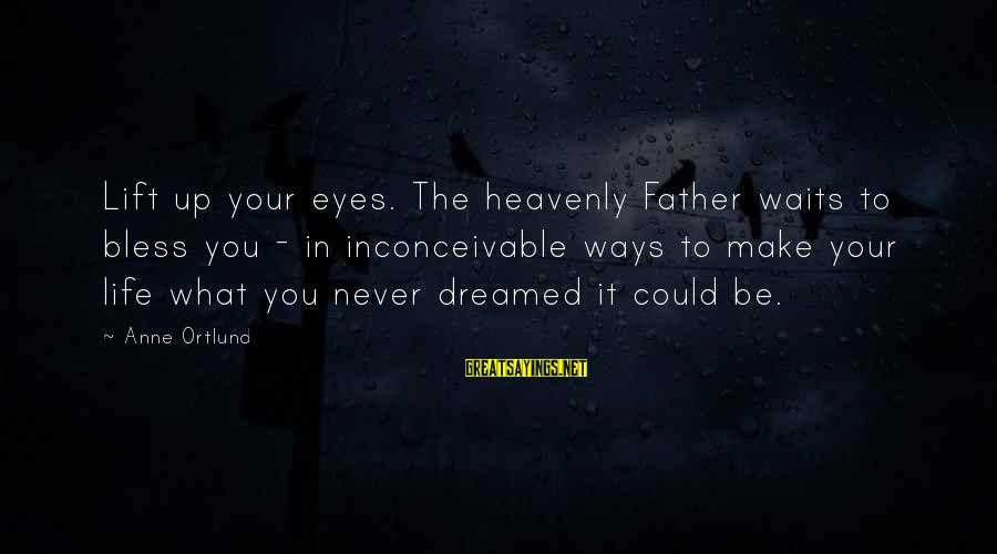 Ortlund's Sayings By Anne Ortlund: Lift up your eyes. The heavenly Father waits to bless you - in inconceivable ways