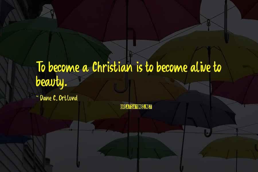 Ortlund's Sayings By Dane C. Ortlund: To become a Christian is to become alive to beauty.