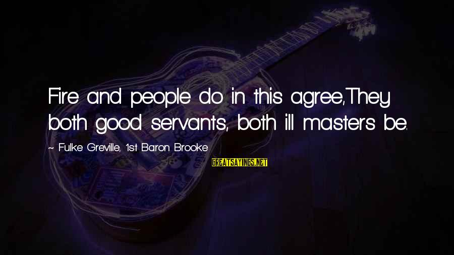Ortlund's Sayings By Fulke Greville, 1st Baron Brooke: Fire and people do in this agree,They both good servants, both ill masters be.