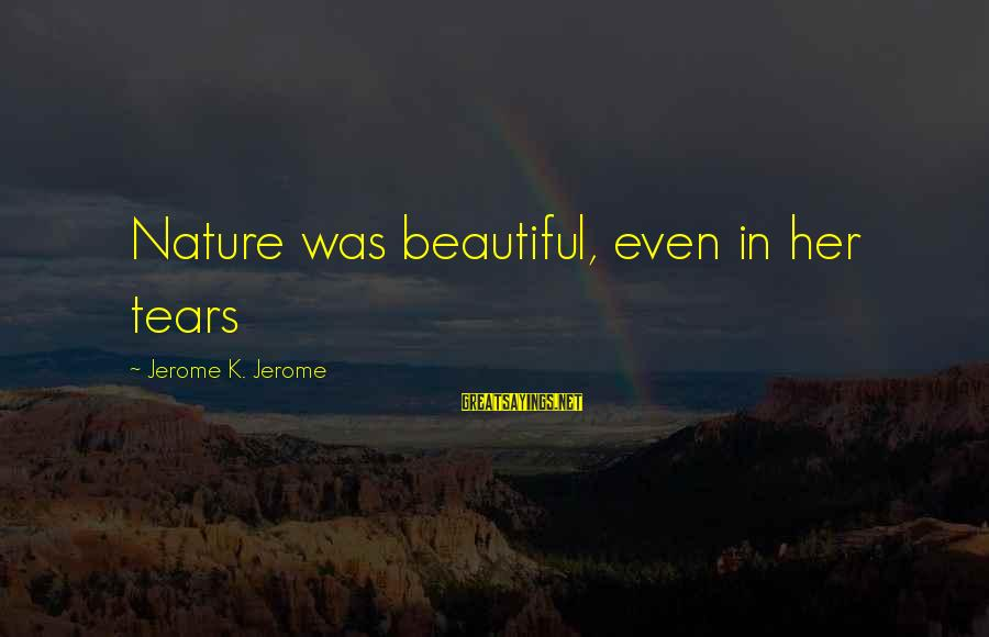 Ortlund's Sayings By Jerome K. Jerome: Nature was beautiful, even in her tears